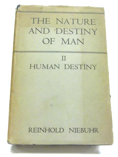 The Nature And Destiny of Man: A Christian Interpretation: Volume II- Human Destiny. by Reinhold Niebuhr
