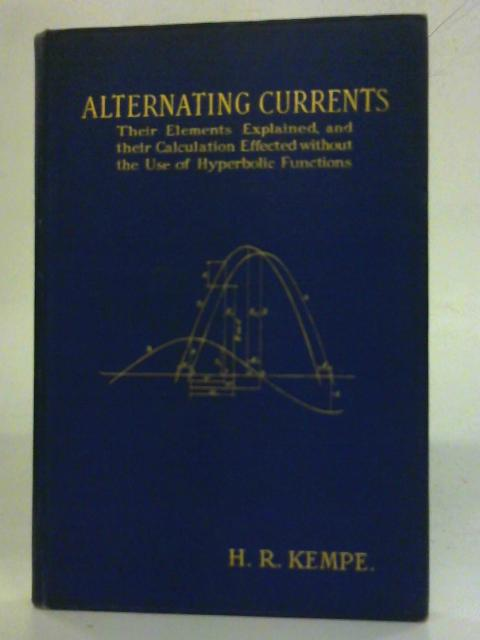 Alternating Currents; Their Elements Explained, and Their Calculation Effected Without the Use of Hyperbolic Functions By H. R. Kempe