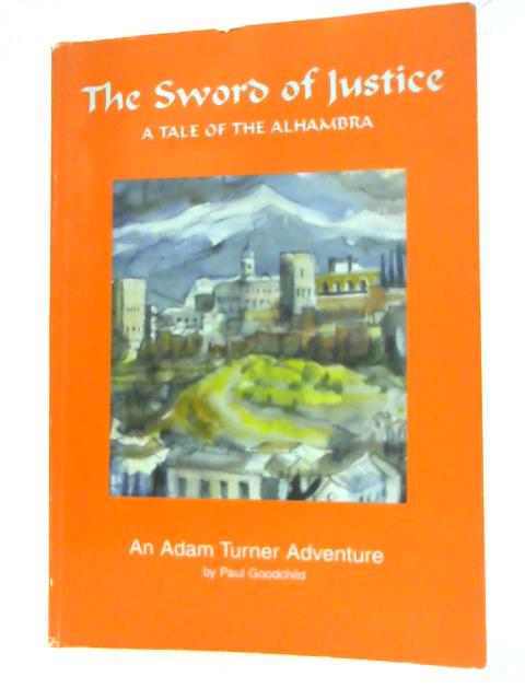 The Sword of Justice - A Tale of the Alhambra (An Adam Turner Adventure) By Paul Goodchild