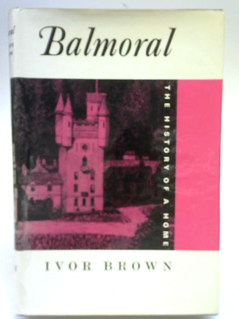 Balmoral: The History of A Home By Ivor Brown