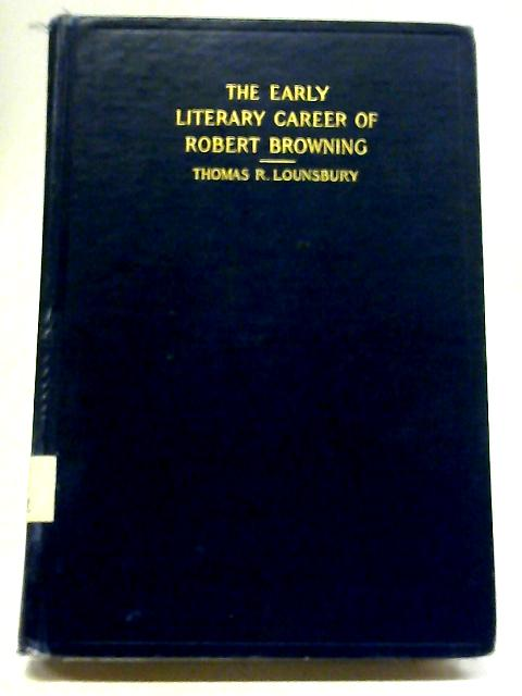 The Early Literary Career Of Robert Browning By T R. Lounsbury