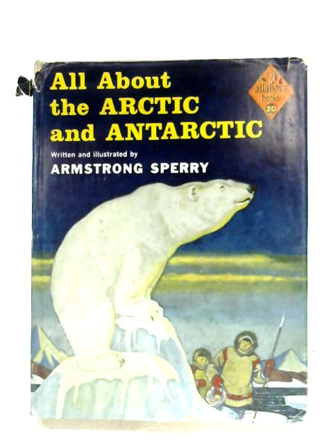 All About The Arctic And Antarctic By Armstrong Sperry