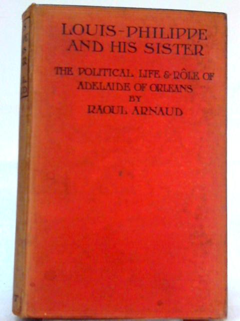 Louis-Philippe and His Sister: The Political Life and Role of Adelaide of Orleans (1777-1847) By Raoul Arnaud