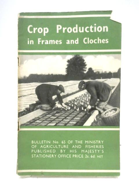 Crop Production In Frames And Cloches (Bulletin No. 65) By Anon