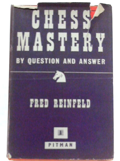 Chess Mastery - By Question and Answer by Fred Reinfeld
