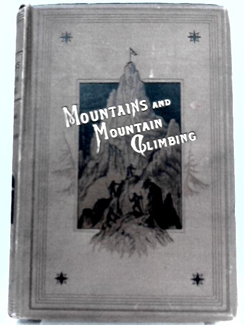 Mountains and Mountain-Climbing - Records of Adventure and Enterprise among the Famous Mountains of the World by