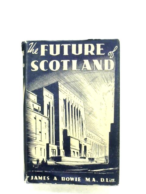 The Future Of Scotland by James A. Bowie