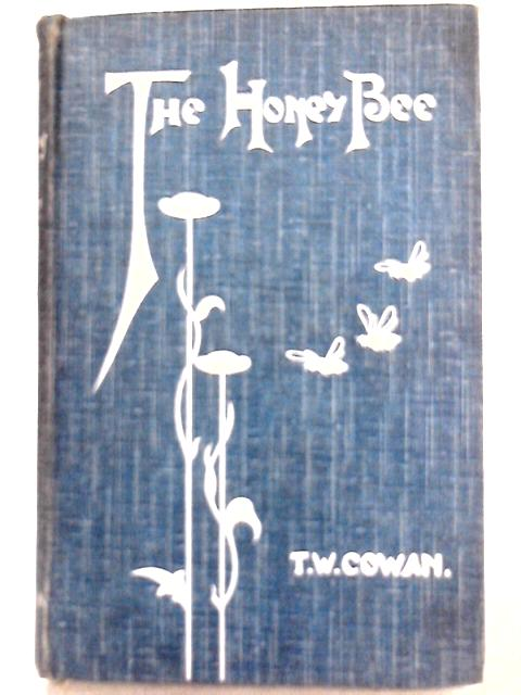 The Honey Bee: Its Natural History, Anatomy, and Physiology by T. W. Cowan