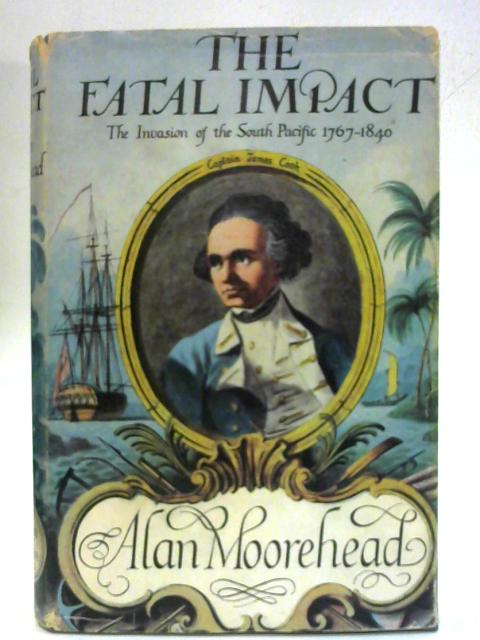 Fatal Impact: Account of the Invasion of the South Pacific, 1767-1840 By Alan Moorehead