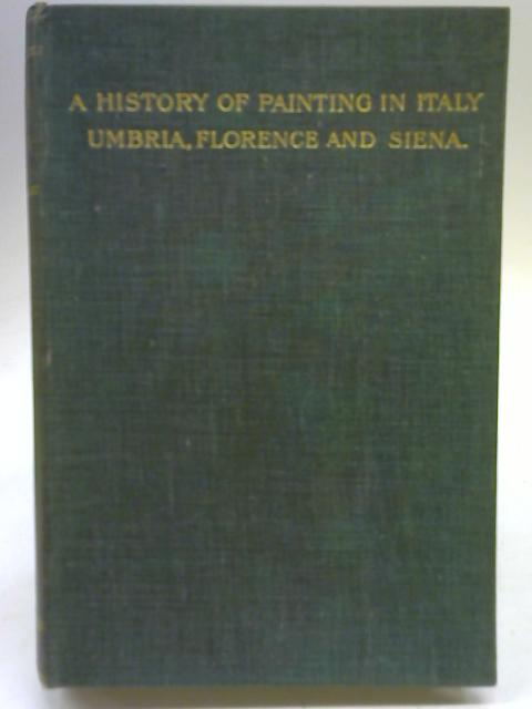 A History of Painting in Italy; Umbria, Florence and Siena from the Second to the Sixteenth Century, Vol. VI By J A Crowe & G B Cavalcaselle