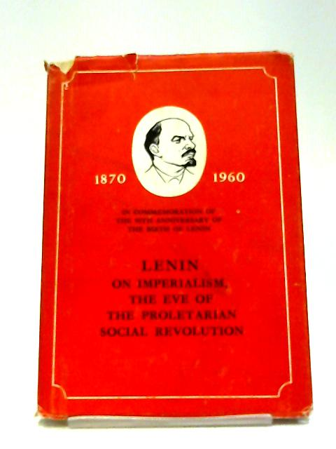 Lenin on Imperialism, The Eve of The Proletarian Social Revolution. 1870 - 1960. In Commemoration of the 90th Anniversary of The Birth of Lenin. By Unknown