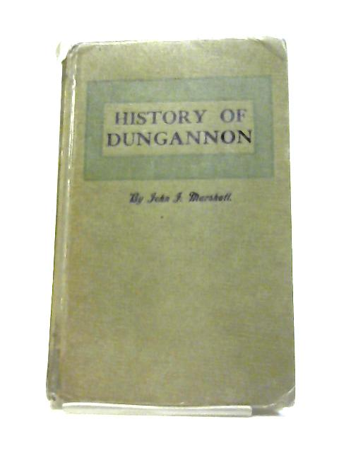 History of Dungannon: The Seat of The O'Neills And Town of The Volunteers, With Appendixes of The Dungannon Depositions of 1641, Complete List of Members ... And Bibliography of Dungannon Printing By John J Marshall