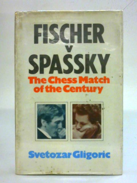 Fischer v Spassky - The World Chess Championship Match 1972 By Svetozarg Gligoric