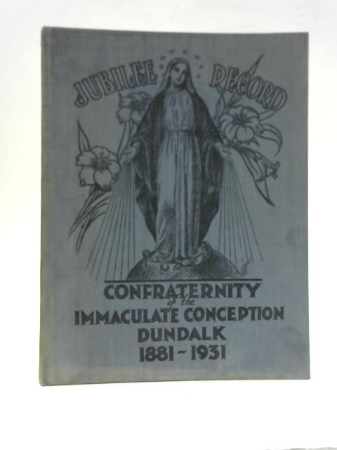 Confraternities of the Immaculate Conception Dundalk Jubilee Record 1881-1931 By Unstated