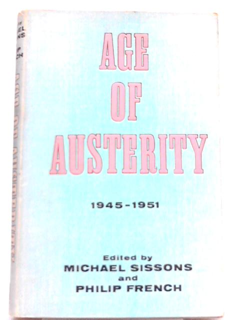The Age of Austerity, 1945-1951 By Michael Sissons, Philip French (Eds.)