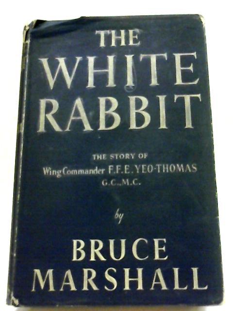 The White Rabbit. From The Escape Story Told To Him By Wing Commander F.F.E.Yeo-Thomas By Bruce Marshall
