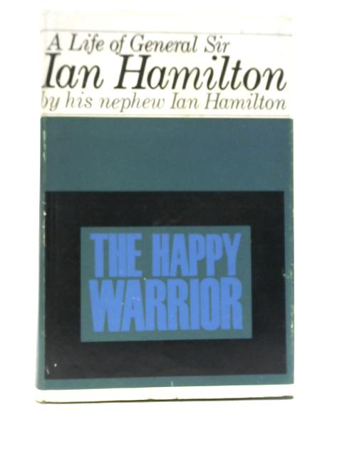 The Happy Warrior: A Life of General Sir Ian Hamilton By Ian B. M Hamilton