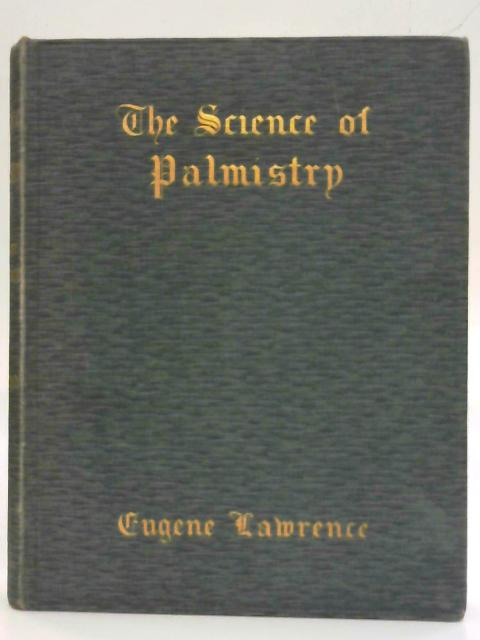 The science of palmistry: A complete practical work on the sciences of cheirognomy and cheiromancy, by which means the character, and the past, present ... may be read in the formation of the hands. By Eugene Lawrence