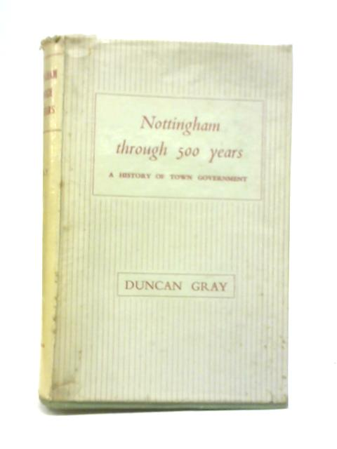 Nottingham Through 500 Years: A History of town Government By Duncan Gray