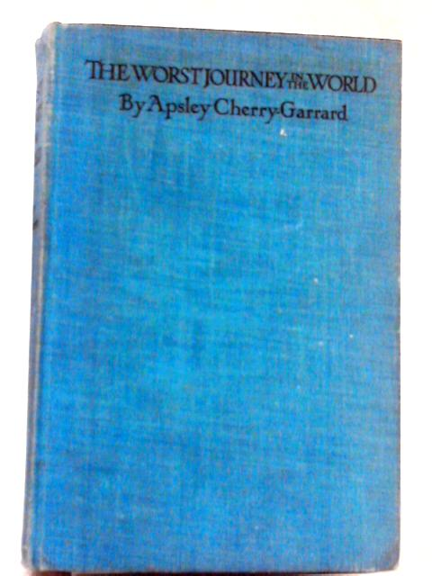The Worst Journey in the World: Antarctic 1910 - 1913 By Apsley Cherry-Garrard
