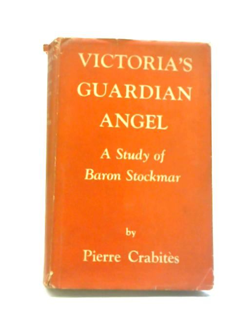 Victoria's Guardian Angel: A Study of Baron Stockmar By Pierre Crabites