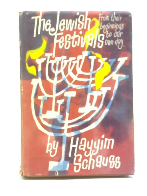 The Jewish Festivals from Their Beginnings to Our Own Day By Hayyim Schauss