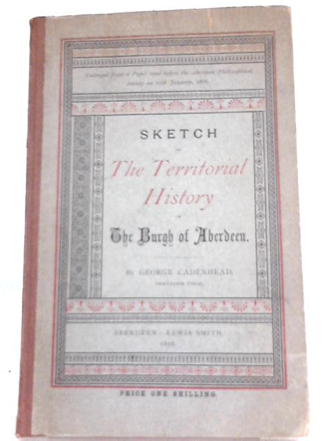 Sketch of the Territorial History of the Burgh of Aberdeen By George Cadenhead
