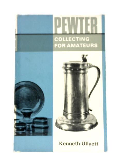 Pewter Collecting for Amateurs By Kenneth Ullyett