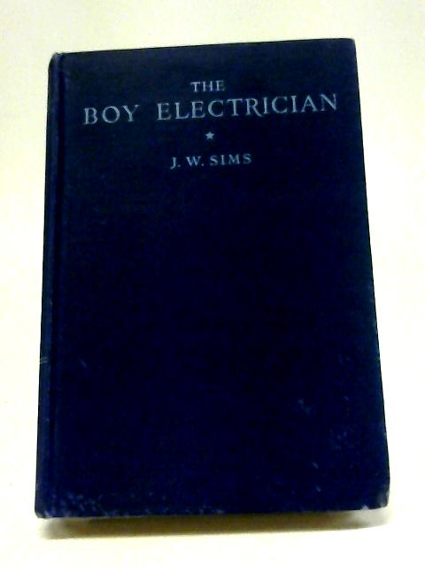 The Boy Electrician: Practical Plans for Electrical Apparatus for Work and Play with an Explanation of the Principles of Everyday Electricity. By Alfred P Morgan; J W Sims