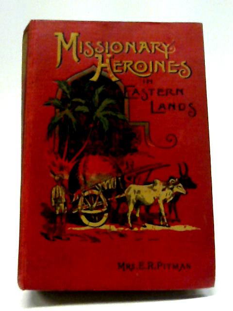 Missionary Heroines in Eastern Lands By E. R. Pitman