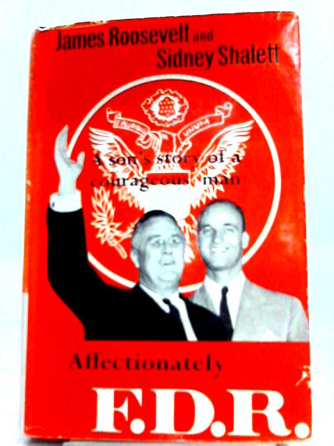 Affectionately, F.D.R. A Son's Story of a Courageous Man By James Roosevelt, Sidney Shalett