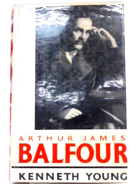 Arthur James Balfour: The Happy Life of the Politician, Prime Minister,Statesman and Philospher,1848-1930 By Kenneth Young