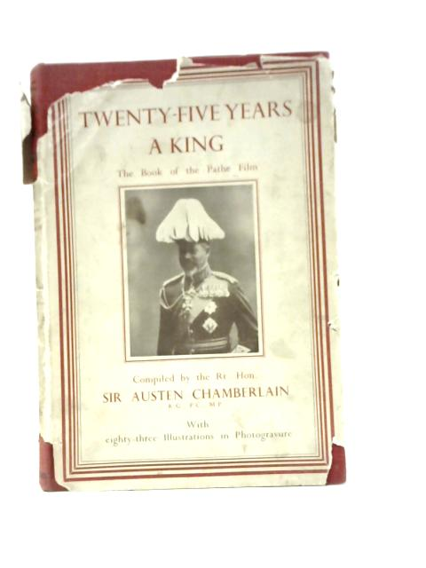 Twenty-Five Years a King: The Book of the Pathe Film By Sir Austen Chamberlain