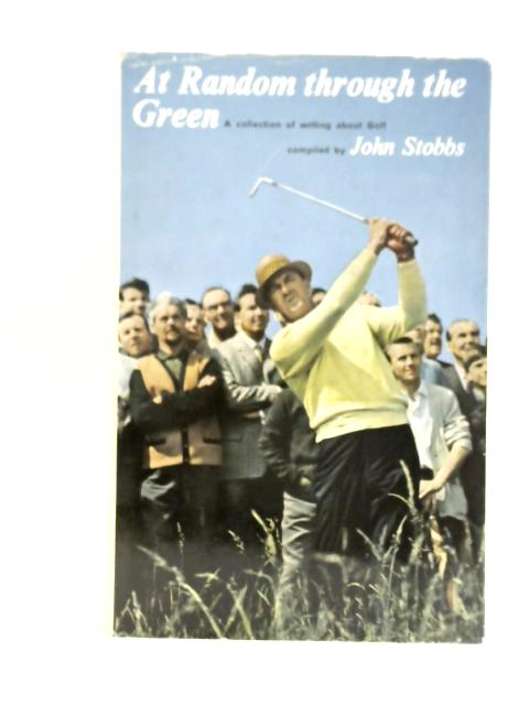 At Random Through The Green: A Collection of Writing About Golf By John Stobbs