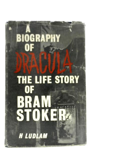 A Biography of Dracula: The Life Story of Bram Stoker By Harry Ludlam