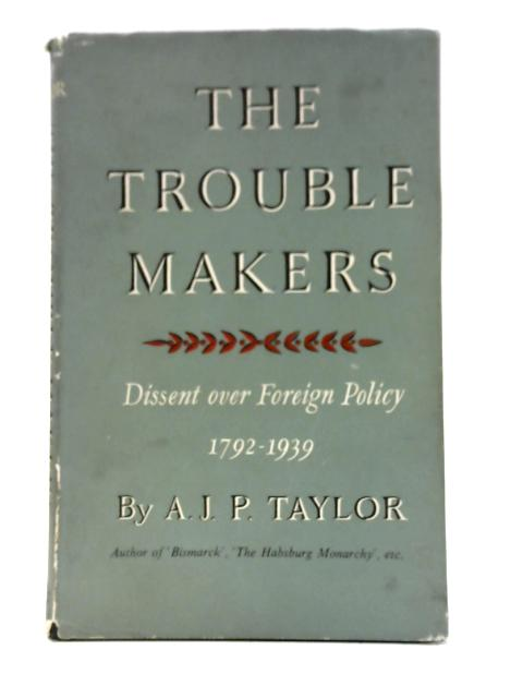 The Trouble Makers: Dissent over Foreign Policy,1792-1939 By A. J. P Taylor