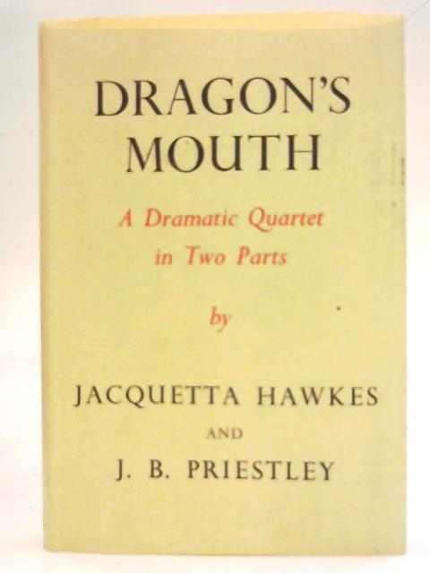 Dragon's mouth: A dramatic quartet in two parts By Jacquetta Hawkes