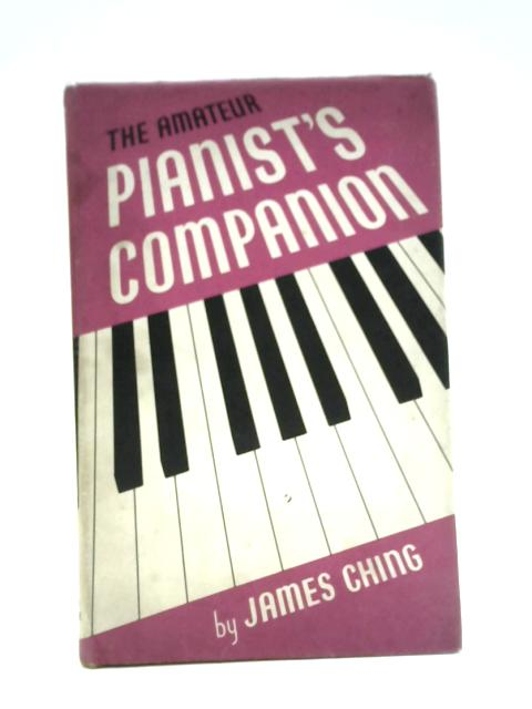 The Amateur Pianist's Companion: A Short Precise Guide to Greater Progress and Greater Pleasure for all Sorts of Conditions of Pianists By James Ching