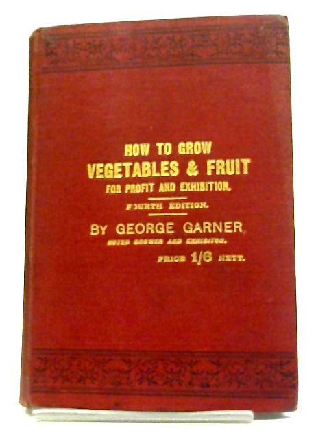 How To Grow Vegetables And Fruit For Profit And Exhibition By George Garner