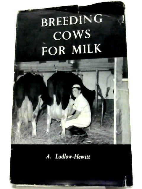 Breeding Cows for Milk. by A. Ludlow-Hewitt