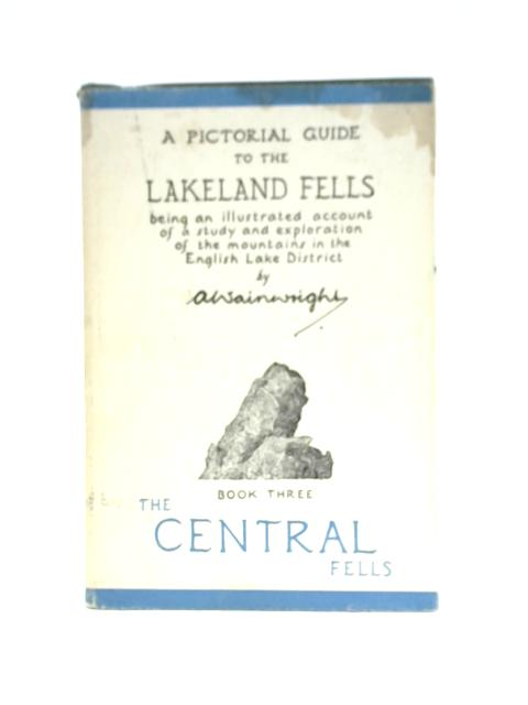 A Pictorial Guide to the Lakeland Fells : Book Three, The Central Fells By A. Wainright