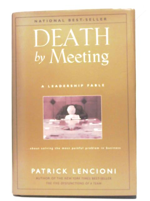 Death by Meeting: A Leadership Fable About Solving the Most Painful Problem in Business By Patrick Lencioni
