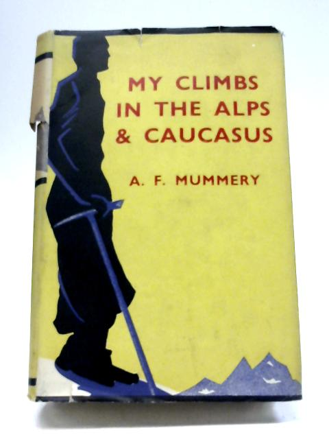 My Climbs In The Alps And Caucasus By A. F. Mummery