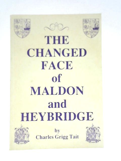 The Changed Face of Maldon and Heybridge by Charles Grigg Tait