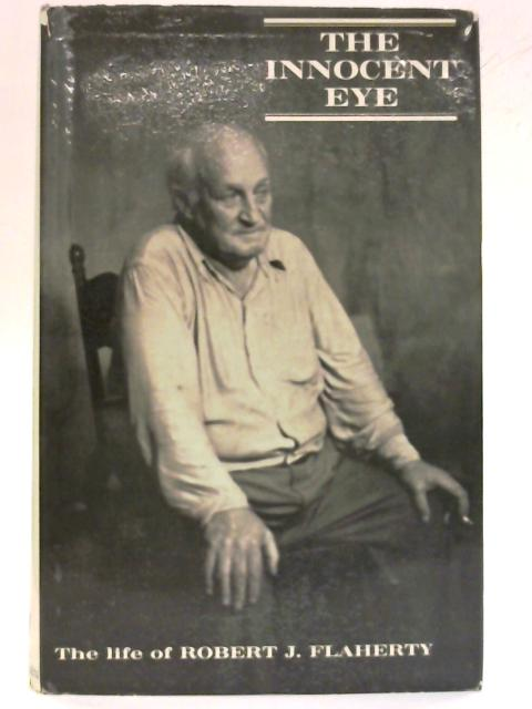 The Innocent Eye: The life of Robert J. Flaherty. Based on research material by Paul Rotha and Basil Wright By Arthur Calder-Marshall
