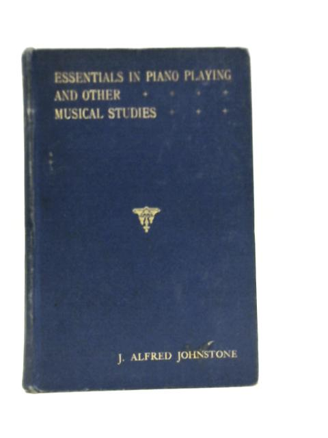 Essentials in Piano-Playing and Other Musical Studies By J. Alfred Johnstone
