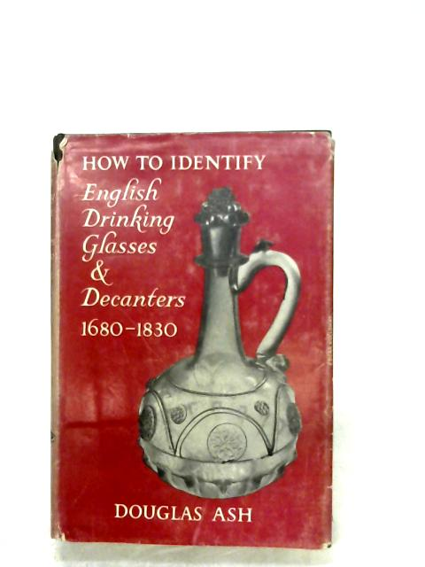 How To Identify English Drinking Glasses And Decanters, 1680-1830 By Douglas Ash