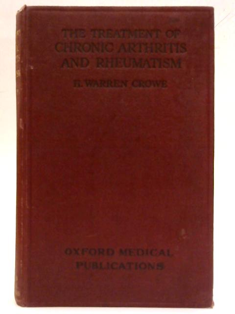 The treatment of chronic arthritis and rheumatism (Oxford medical publications) by H. Warren Crowe