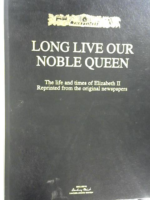 Long Live Our Noble Queen The Life and Times of Elizabeth II by Unstated