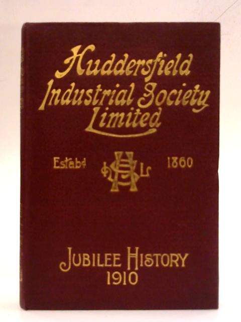 The Huddersfield Industrial Society Limited. History of fifty years' progress. 1860-1910. By Owen Balmforth